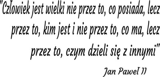 """""""Człowiek jest wielki nie przez to, co posiada, lecz przez to, kim jest i nie przez to, co ma, lecz przez to, czym dzieli się z innymi'' Jan Paweł II ? NA-75"""